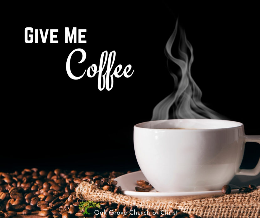 Give me coffee | Jack McNiel, Evangelist, Oak Grove Church of Christ