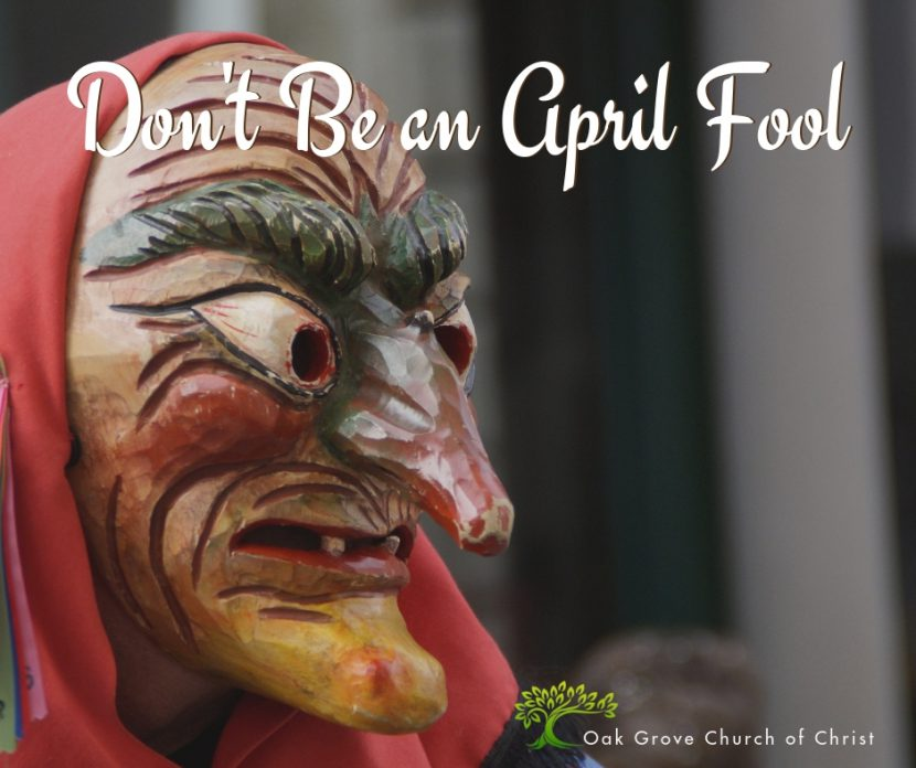 Don't be an April Fool, Jack McNiel | Oak Grove Church of Christ
