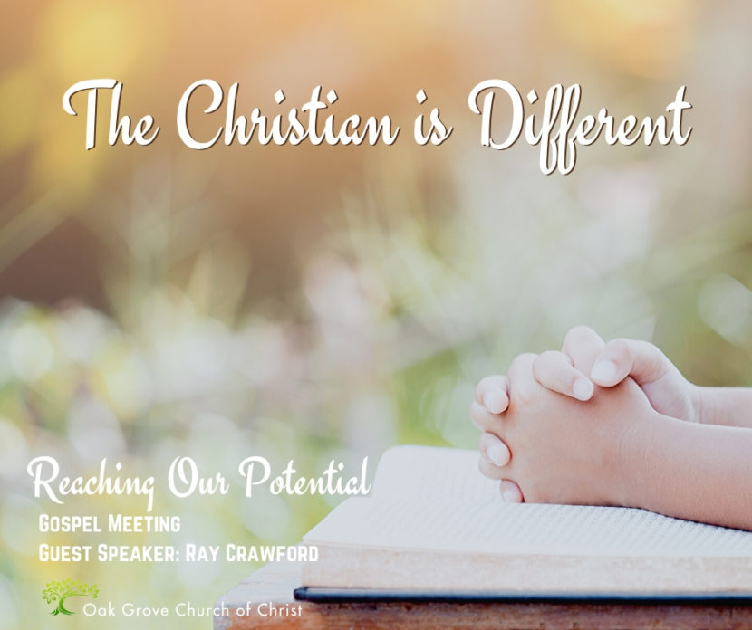 Gospel Meeting - The Christian is Different - Reaching Our Potential | Oak Grove Church of Christ, Ray Crawford, Guest Speaker