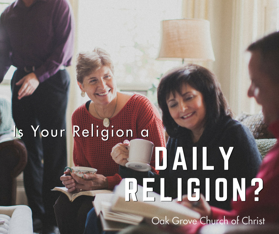 Is Your Religion a Daily Religion? | Oak Grove Church of Christ