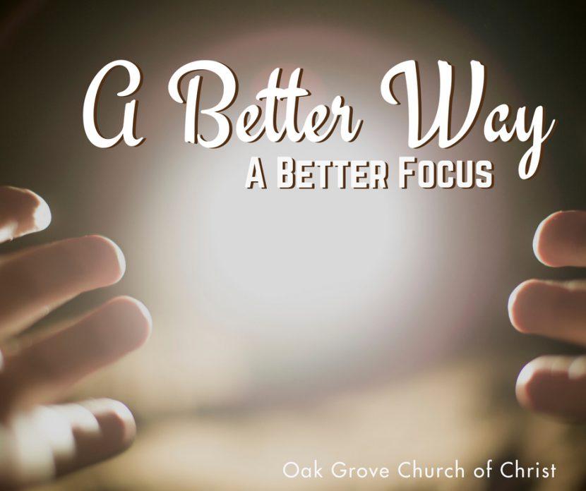 A Better Way Part 5 | A Better Focus | Oak Grove Church of Christ