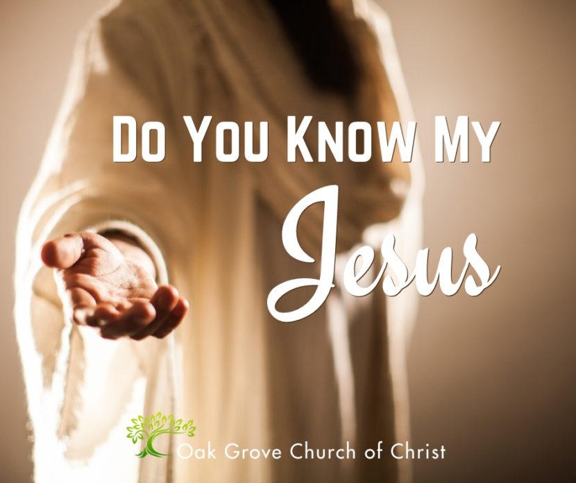 Do You Know My Jesus? | Jack W. McNiel, Evangelist Oak Grove Church of Christ