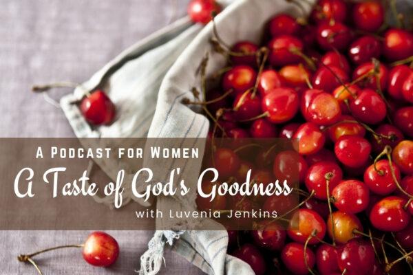 A Taste of God's Goodness Podcast   Oak Grove Church of Christ, Luvenia Jenkins, Women's Podast