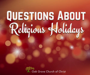 Questions About Religious Holidays   Jack McNiel, Evangelist, Oak Grove Church of Christ