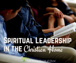 Spiritual Leadership in the Christian Home   Jack McNiel, Evangelist, Oak Grove Church of Christ