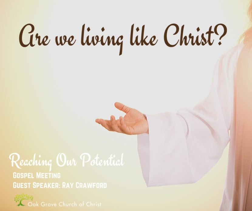 Gospel Meeting - Are we Living Like Christ to Reach Our Potential | Oak Grove Church of Christ, Ray Crawford, Guest Speaker