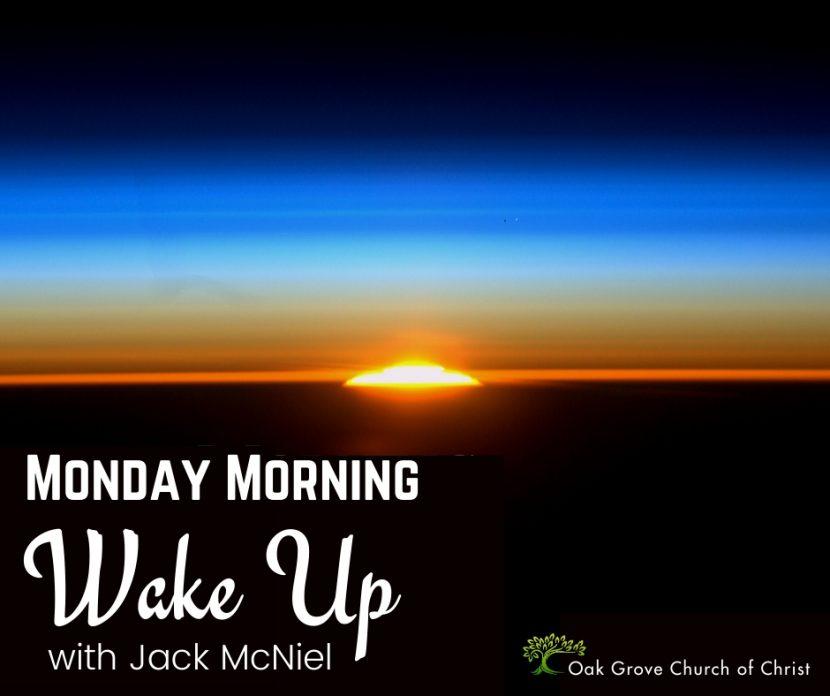 Monday Morning Wake UpPodcast with Jack McNeil, Evangelist, Oak Grove Church of Christ