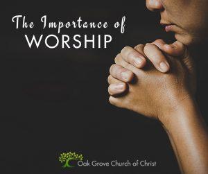 The Importance of Worship   Oak Grove Church of Christ, Jack McNiel, Evangelist