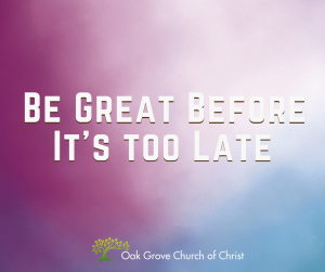 Be Great Before it's too Late