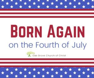 Born Again on the 4th of July   Oak Grove Church of Christ, Jack McNiel, Evangelist